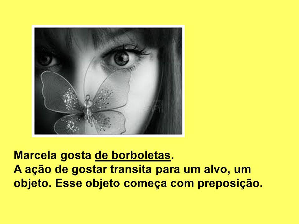 Marcela gosta de borboletas. A ação de gostar transita para um alvo, um objeto. Esse objeto começa com preposição.