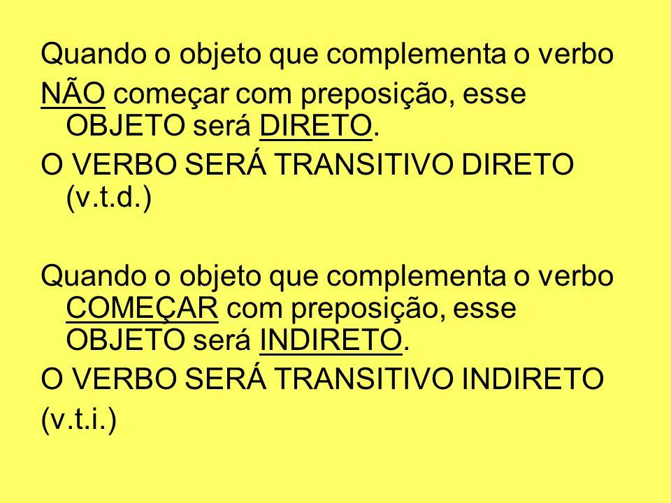 Quando o objeto que complementa o verbo NÃO começar com preposição, esse OBJETO será DIRETO. O VERBO SERÁ TRANSITIVO DIRETO (v.t.d.) Quando o objeto q