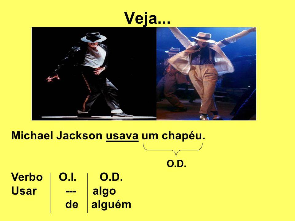 Veja... Michael Jackson usava um chapéu. O.D. Verbo O.I. O.D. Usar --- algo de alguém