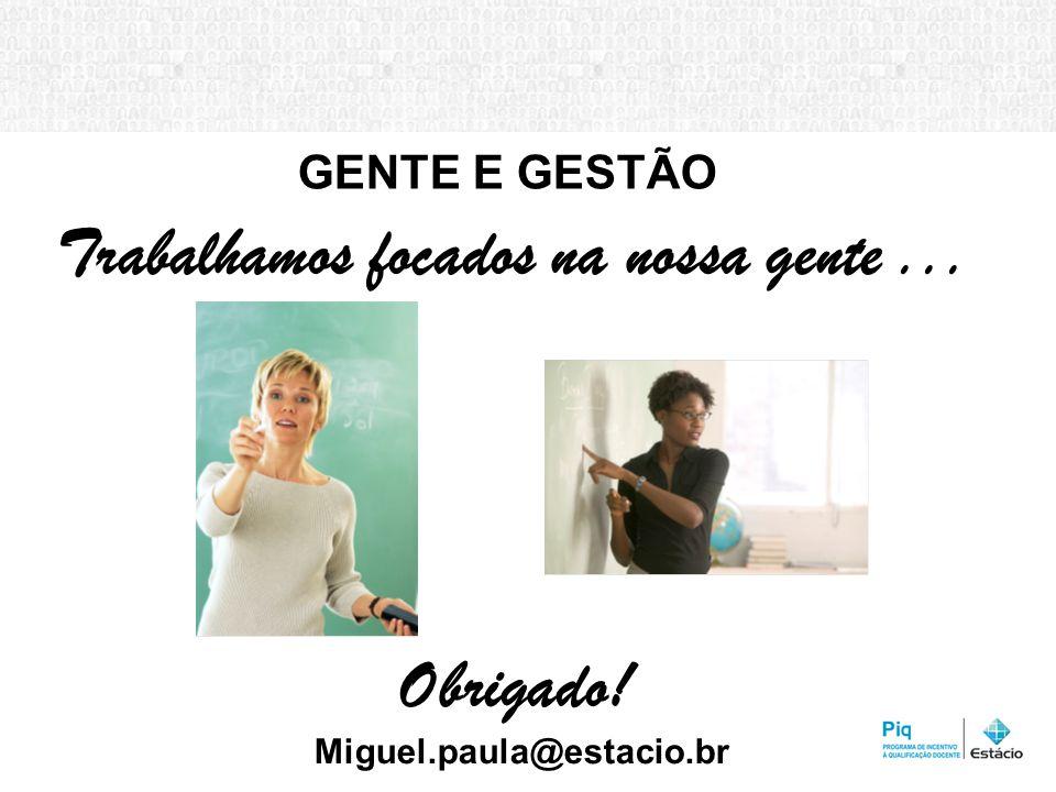 GENTE E GESTÃO Trabalhamos focados na nossa gente... Obrigado! Miguel.paula@estacio.br