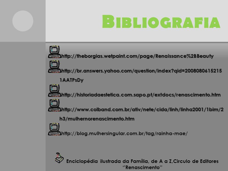 B IBLIOGRAFIA http://theborgias.wetpaint.com/page/Renaissance%2BBeauty http://br.answers.yahoo.com/question/index qid=2008080615215 1AATPsDy http://historiadaestetica.com.sapo.pt/extdocs/renascimento.htm http://www.colband.com.br/ativ/nete/cida/linh/linha2001/1bim/2 h3/mulhernorenascimento.htm http://blog.mulhersingular.com.br/tag/rainha-mae/ Enciclopédia ilustrada da Família, de A a Z,Circulo de Editores ''Renascimento''