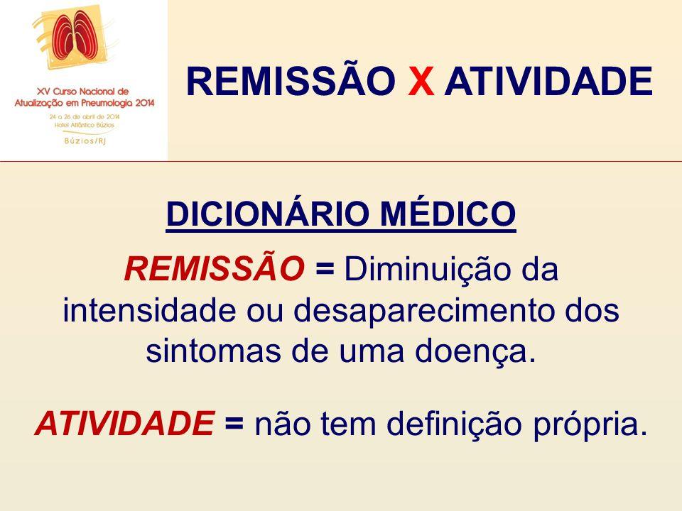 REMISSÃO X ATIVIDADE DICIONÁRIO MÉDICO REMISSÃO = Diminuição da intensidade ou desaparecimento dos sintomas de uma doença. ATIVIDADE = não tem definiç