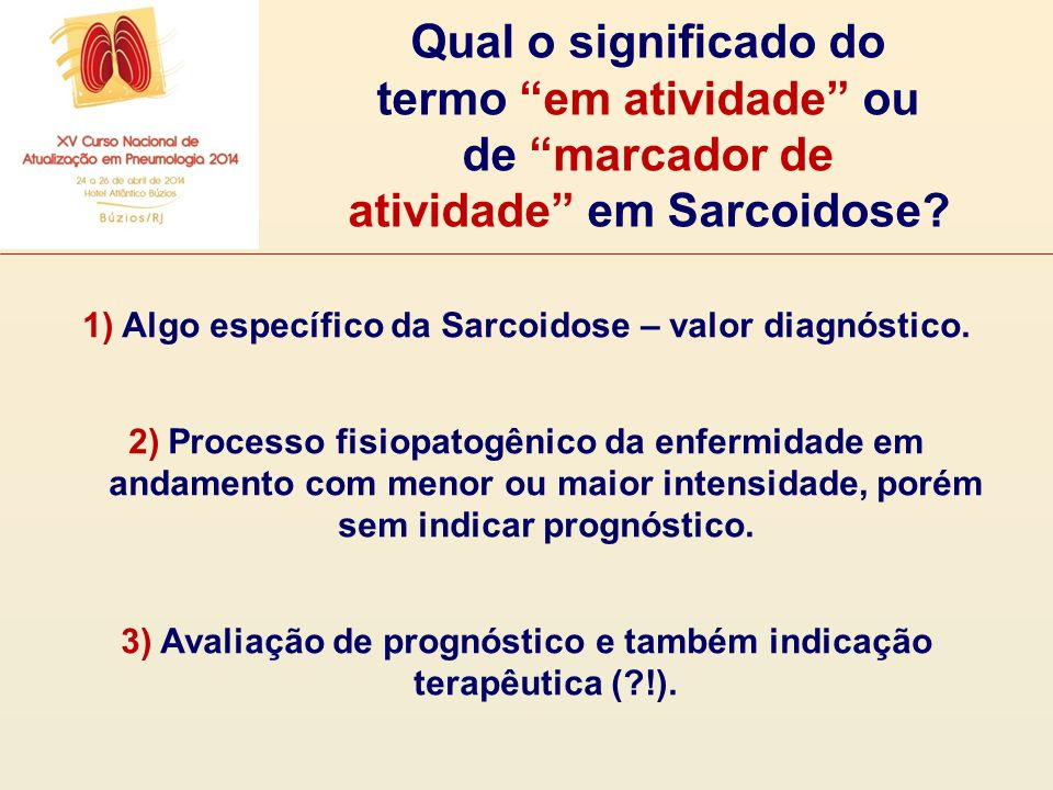"""Qual o significado do termo """"em atividade"""" ou de """"marcador de atividade"""" em Sarcoidose? 1)Algo específico da Sarcoidose – valor diagnóstico. 2)Process"""