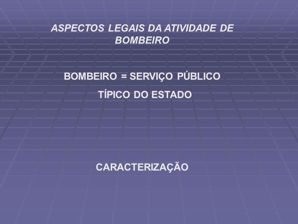 ASPECTOS LEGAIS DA ATIVIDADE DE BOMBEIRO BOMBEIRO = SERVIÇO PÚBLICO TÍPICO DO ESTADO CARACTERIZAÇÃO