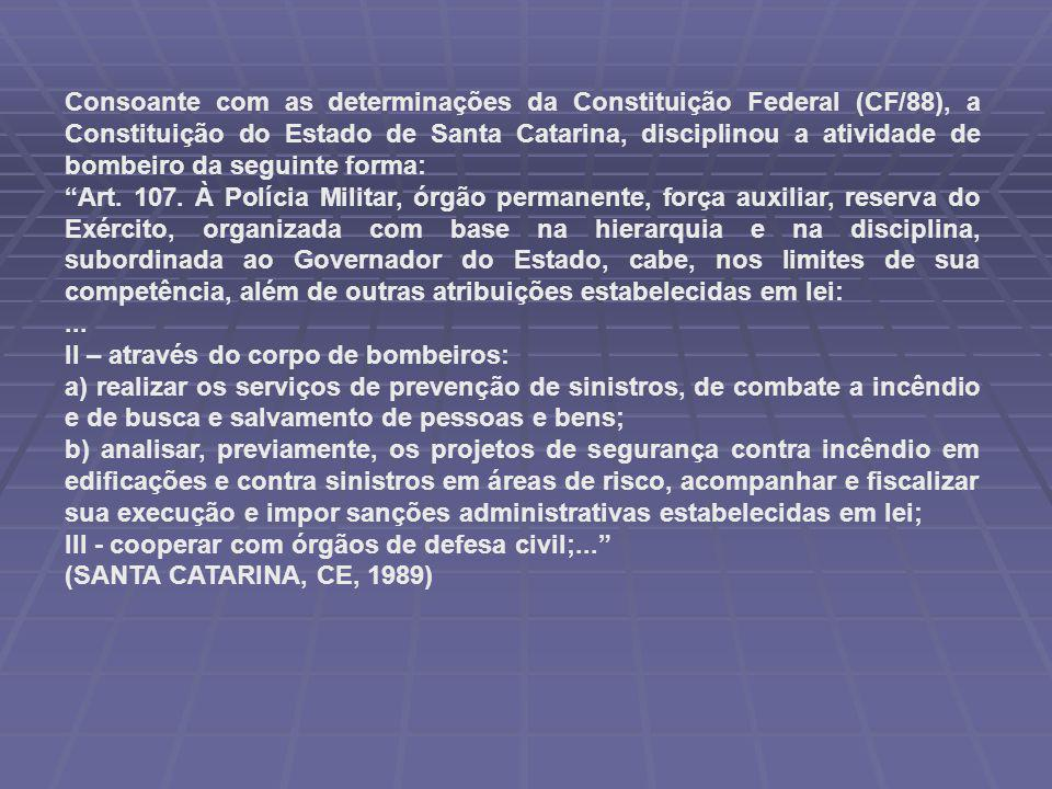 Consoante com as determinações da Constituição Federal (CF/88), a Constituição do Estado de Santa Catarina, disciplinou a atividade de bombeiro da seguinte forma: Art.