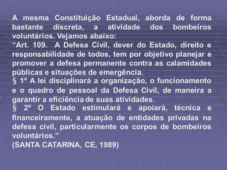 """A mesma Constituição Estadual, aborda de forma bastante discreta, a atividade dos bombeiros voluntários. Vejamos abaixo: """"Art. 109. A Defesa Civil, de"""