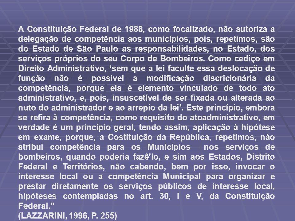 A Constituição Federal de 1988, como focalizado, não autoriza a delegação de competência aos municípios, pois, repetimos, são do Estado de São Paulo as responsabilidades, no Estado, dos serviços próprios do seu Corpo de Bombeiros.
