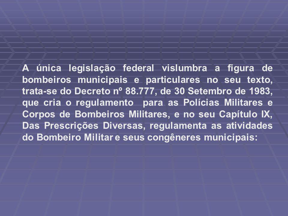 A única legislação federal vislumbra a figura de bombeiros municipais e particulares no seu texto, trata-se do Decreto nº 88.777, de 30 Setembro de 19