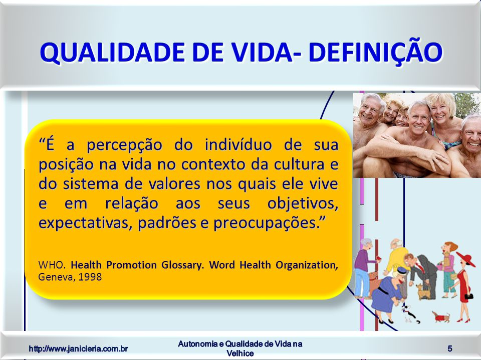 É a percepção do indivíduo de sua posição na vida no contexto da cultura e do sistema de valores nos quais ele vive e em relação aos seus objetivos, expectativas, padrões e preocupações. WHO.