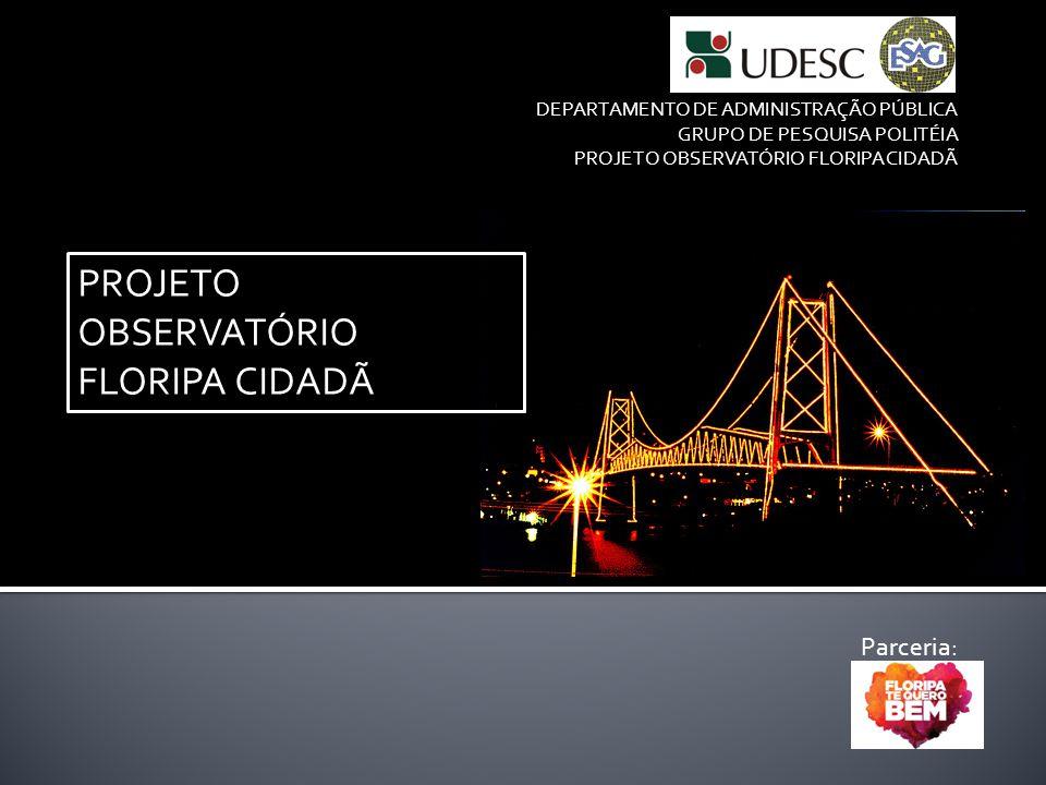 PROJETO OBSERVATÓRIO FLORIPA CIDADÃ DEPARTAMENTO DE ADMINISTRAÇÃO PÚBLICA GRUPO DE PESQUISA POLITÉIA PROJETO OBSERVATÓRIO FLORIPA CIDADÃ Parceria: