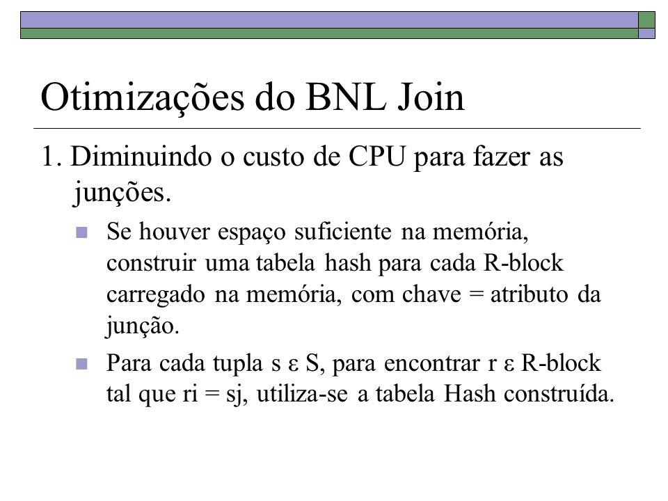 Otimizações do BNL Join 1. Diminuindo o custo de CPU para fazer as junções. Se houver espaço suficiente na memória, construir uma tabela hash para cad