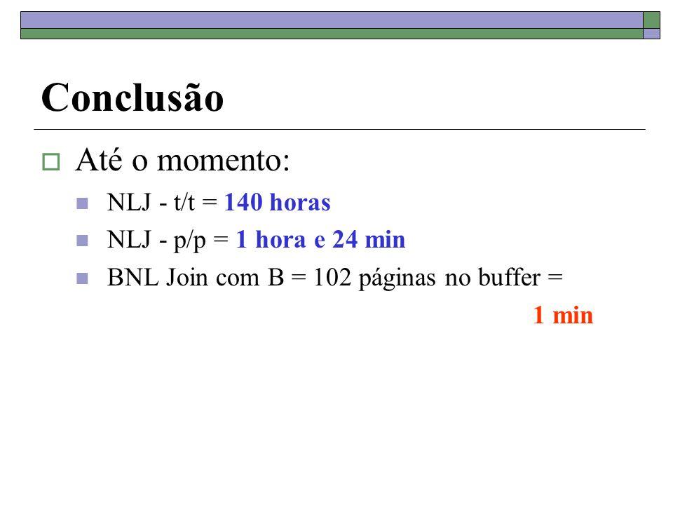 Conclusão  Até o momento: NLJ - t/t = 140 horas NLJ - p/p = 1 hora e 24 min BNL Join com B = 102 páginas no buffer = 1 min