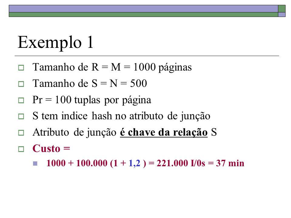 Exemplo 1  Tamanho de R = M = 1000 páginas  Tamanho de S = N = 500  Pr = 100 tuplas por página  S tem indice hash no atributo de junção  Atributo
