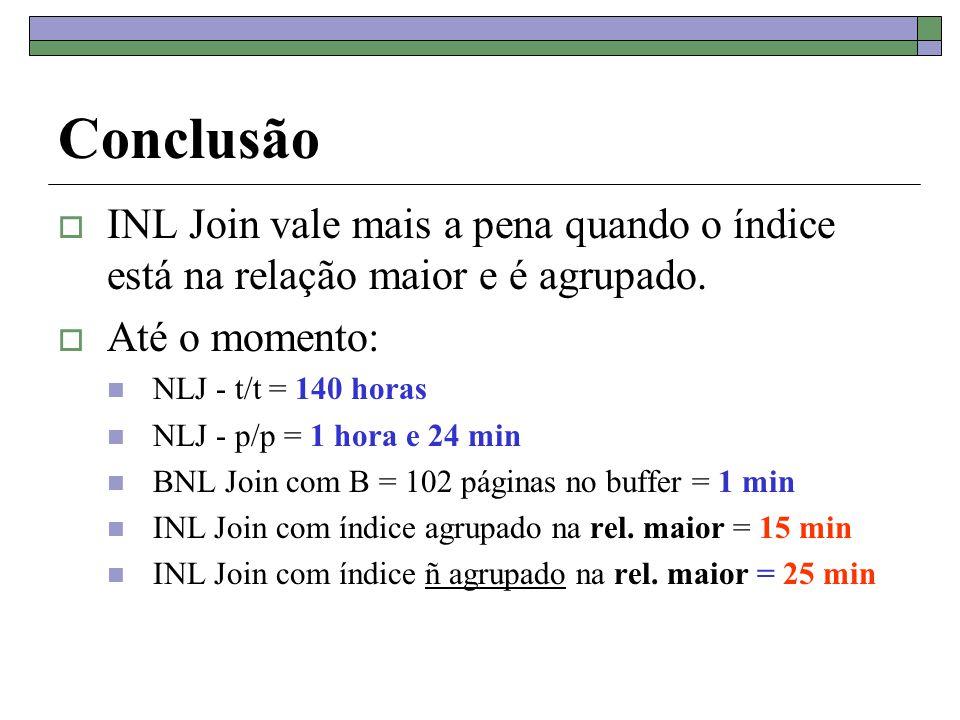 Conclusão  INL Join vale mais a pena quando o índice está na relação maior e é agrupado.  Até o momento: NLJ - t/t = 140 horas NLJ - p/p = 1 hora e