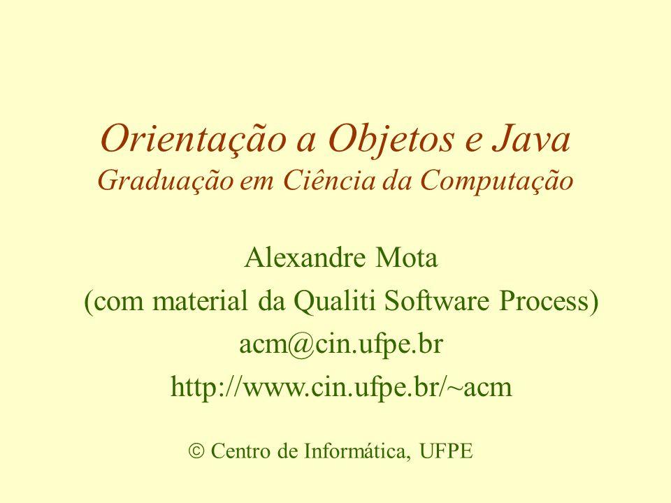 Orientação a Objetos e Java Graduação em Ciência da Computação  Centro de Informática, UFPE Alexandre Mota (com material da Qualiti Software Process) acm@cin.ufpe.br http://www.cin.ufpe.br/~acm