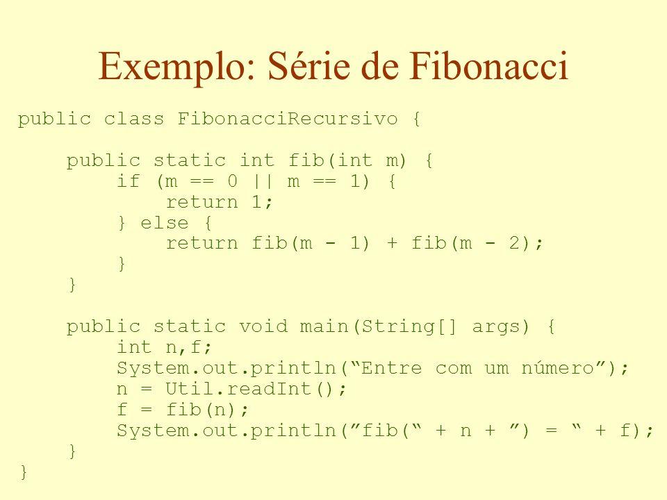 Exemplo: Série de Fibonacci public class FibonacciRecursivo { public static int fib(int m) { if (m == 0    m == 1) { return 1; } else { return fib(m - 1) + fib(m - 2); } public static void main(String[] args) { int n,f; System.out.println( Entre com um número ); n = Util.readInt(); f = fib(n); System.out.println( fib( + n + ) = + f); }