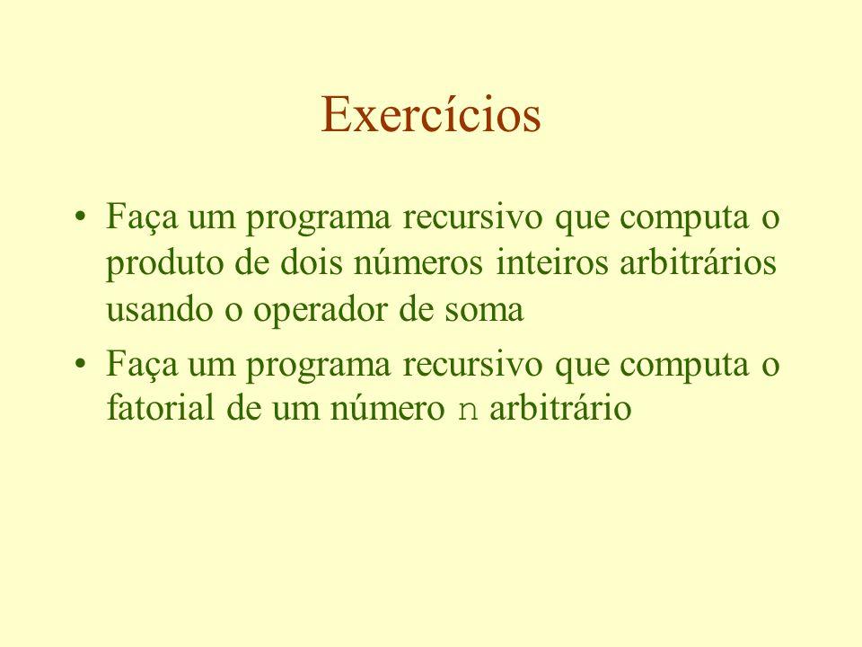 Exercícios Faça um programa recursivo que computa o produto de dois números inteiros arbitrários usando o operador de soma Faça um programa recursivo que computa o fatorial de um número n arbitrário