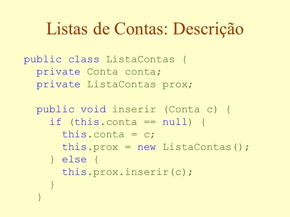 Listas de Contas: Descrição public class ListaContas { private Conta conta; private ListaContas prox; public void inserir (Conta c) { if (this.conta == null) { this.conta = c; this.prox = new ListaContas(); } else { this.prox.inserir(c); }
