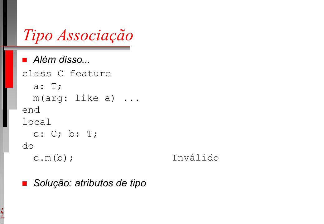 DI UFPE Tipo Associação n Além disso... class C feature a: T; m(arg: like a)... end local c: C; b: T; do c.m(b);Inválido Solução: atributos de tipo