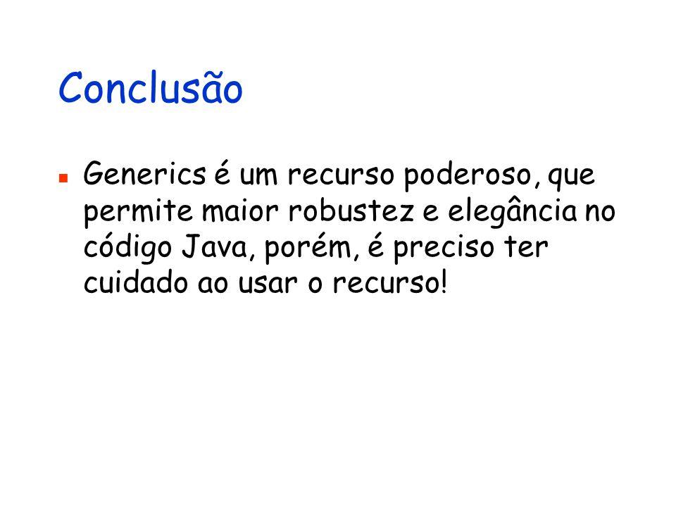 Conclusão Generics é um recurso poderoso, que permite maior robustez e elegância no código Java, porém, é preciso ter cuidado ao usar o recurso!