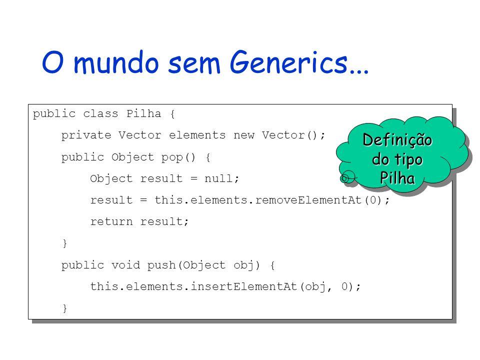 Usando o tipo Pilha public class PilhaExpressoes { private Pilha pilha = new Pilha(); public Expressao pop() { result = (Expressao)this.pilha.pop(); return result; } public void push(Expressao p) { this.pilha.push(p); } public class PilhaExpressoes { private Pilha pilha = new Pilha(); public Expressao pop() { result = (Expressao)this.pilha.pop(); return result; } public void push(Expressao p) { this.pilha.push(p); } Uso obrigatório de casts, mesmo sabendo que só existem objetos do tipo Expressa na pilha replicação de código Uso do tipo