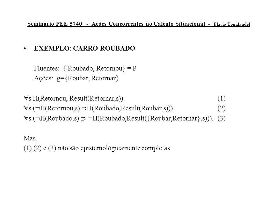 Seminário PEE 5740 - Ações Concorrentes no Cálculo Situacional - Flavio Tonidandel EXEMPLO: CARRO ROUBADO Fluentes: { Roubado, Retornou} = P Ações: g={Roubar, Retornar}  s.H(Retornou, Result(Retornar,s)).(1)  s.(  H(Retornou,s)  H(Roubado,Result(Roubar,s))).(2)  s.(  H(Roubado,s)   H(Roubado,Result({Roubar,Retornar},s))).(3) Mas, (1),(2) e (3) não são epistemológicamente completas