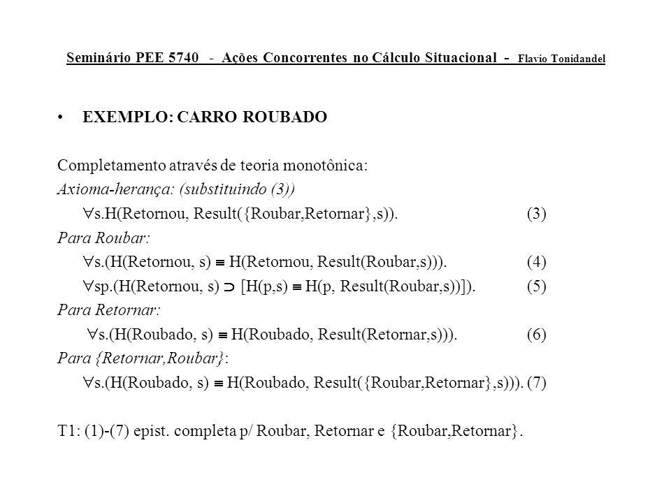Seminário PEE 5740 - Ações Concorrentes no Cálculo Situacional - Flavio Tonidandel EXEMPLO: CARRO ROUBADO Completamento através de teoria monotônica: Axioma-herança: (substituindo (3))  s.H(Retornou, Result({Roubar,Retornar},s)).(3) Para Roubar:  s.(H(Retornou, s)  H(Retornou, Result(Roubar,s))).(4)  sp.(H(Retornou, s)  [H(p,s)  H(p, Result(Roubar,s))]).(5) Para Retornar:  s.(H(Roubado, s)  H(Roubado, Result(Retornar,s))).(6) Para {Retornar,Roubar}:  s.(H(Roubado, s)  H(Roubado, Result({Roubar,Retornar},s))).(7) T1: (1)-(7) epist.