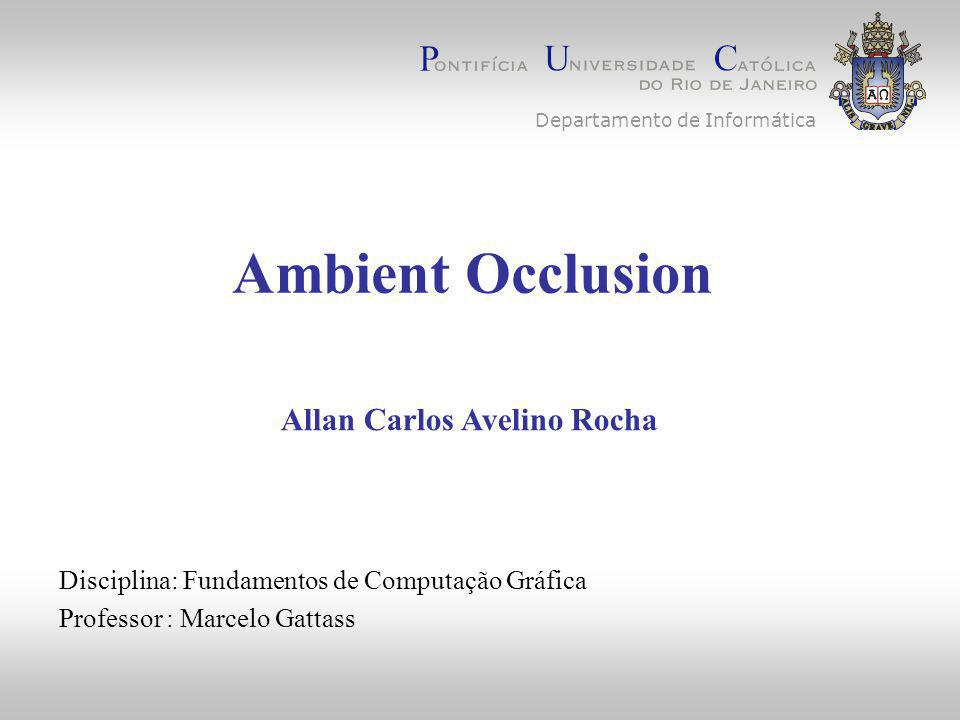 Ambient Occlusion Disciplina: Fundamentos de Computação Gráfica Professor : Marcelo Gattass Allan Carlos Avelino Rocha Departamento de Informática