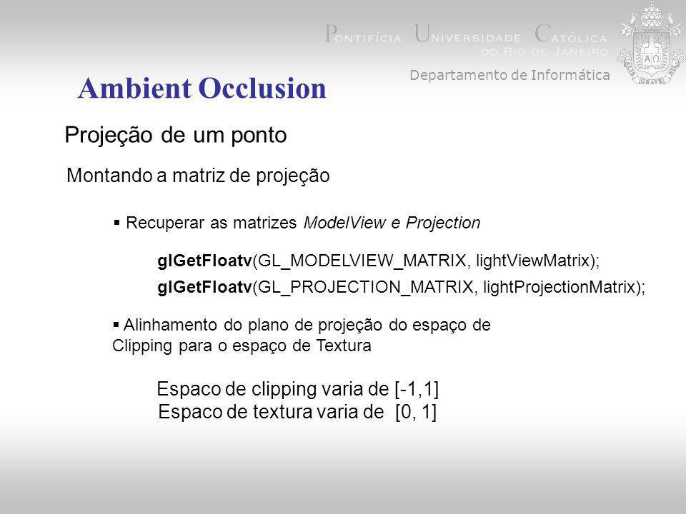 Departamento de Informática Ambient Occlusion Projeção de um ponto Montando a matriz de projeção glGetFloatv(GL_MODELVIEW_MATRIX, lightViewMatrix); glGetFloatv(GL_PROJECTION_MATRIX, lightProjectionMatrix);  Recuperar as matrizes ModelView e Projection  Alinhamento do plano de projeção do espaço de Clipping para o espaço de Textura Espaco de clipping varia de [-1,1] Espaco de textura varia de [0, 1]