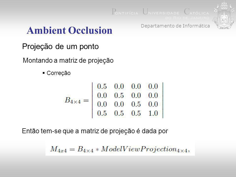Departamento de Informática Ambient Occlusion Projeção de um ponto Montando a matriz de projeção  Correção Então tem-se que a matriz de projeção é dada por