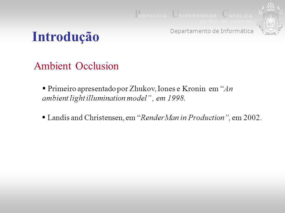 Departamento de Informática Introdução Ambient Occlusion  Primeiro apresentado por Zhukov, Iones e Kronin em An ambient light illumination model , em 1998.