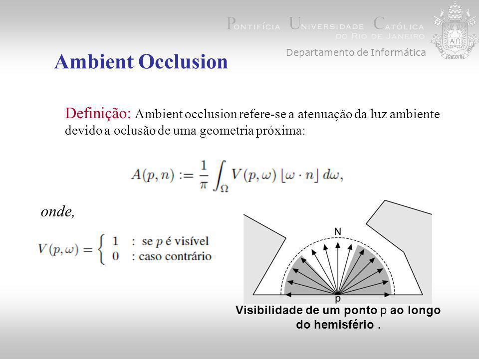 Departamento de Informática Ambient Occlusion Implementação VECTOR4D point(x,y,z,w); VECTOR4D result = textureMatrix*point; double s = result.GetX()/result.GetW(); double t = result.GetY()/result.GetW(); double p = result.GetZ()/result.GetW(); int newx = width*s; int newy = height*t; float depth = bunny->shadowMap[index(newx,newy,width)]; if ( p <= depth+1e-3){...