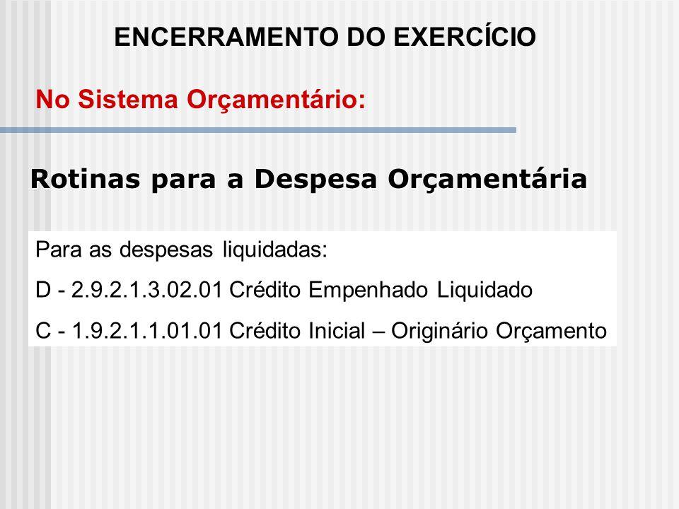 ENCERRAMENTO DO EXERCÍCIO Rotinas para a Despesa Orçamentária D - 2.9.2.1.1.00.00 Crédito Disponível C - 1.9.2.1.1.01.01 Crédito Inicial – Originário
