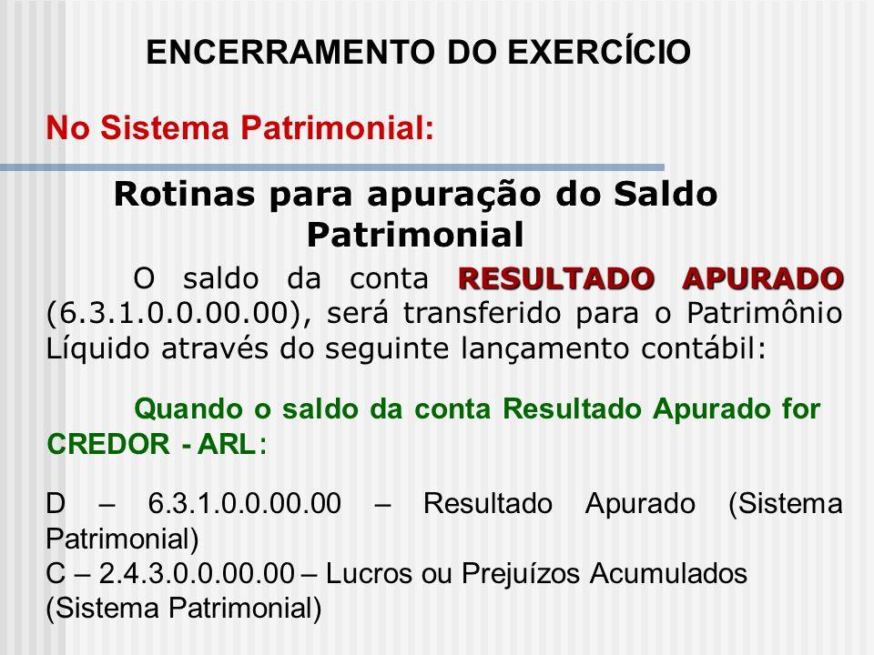 ENCERRAMENTO DO EXERCÍCIO Rotinas para os Resultados Diminutivos do Exercício No Sistema Patrimonial: D – 6.3.1.0.0.00.00 – Resultado Apurado (Sistema