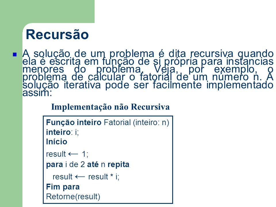 Recursão A solução de um problema é dita recursiva quando ela é escrita em função de si própria para instancias menores do problema. Veja, por exemplo