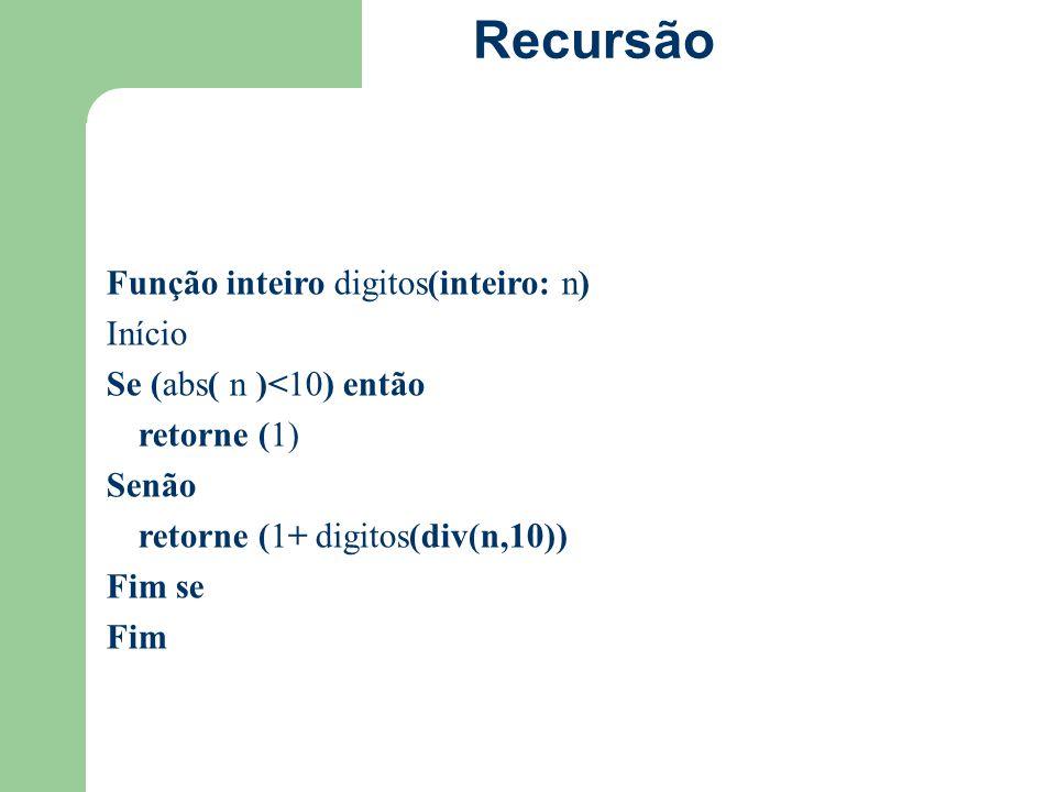 Recursão Função inteiro digitos(inteiro: n) Início Se (abs( n )<10) então retorne (1) Senão retorne (1+ digitos(div(n,10)) Fim se Fim