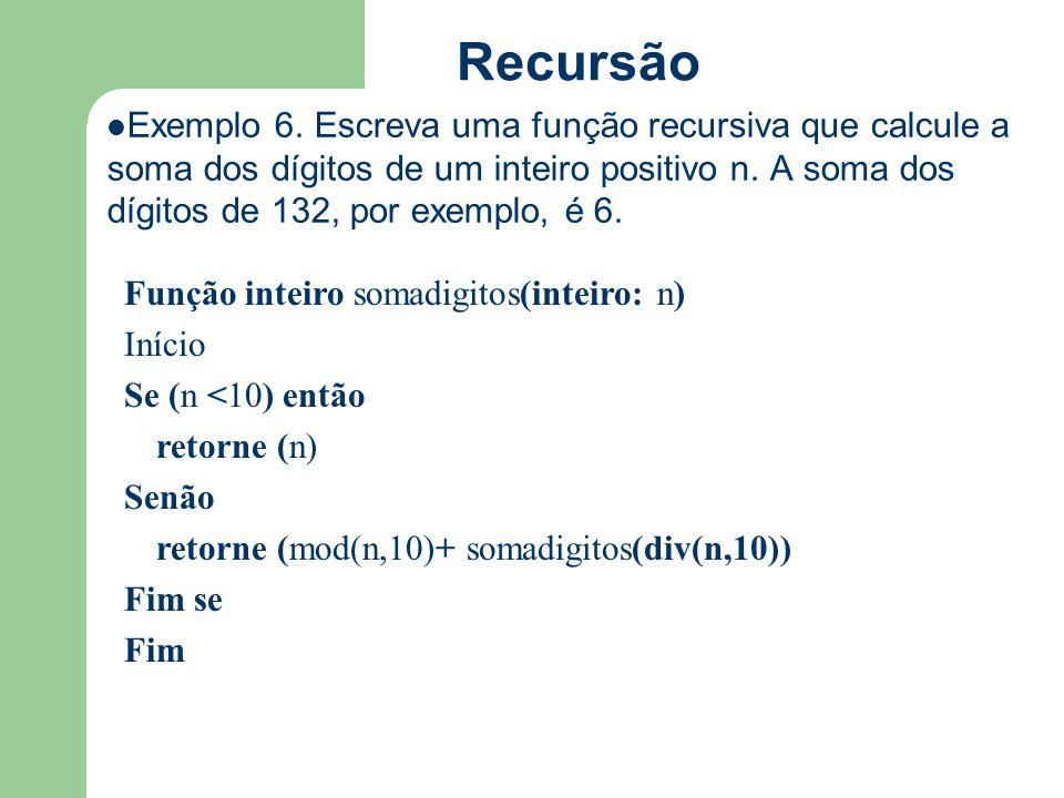 Recursão Exemplo 6. Escreva uma função recursiva que calcule a soma dos dígitos de um inteiro positivo n. A soma dos dígitos de 132, por exemplo, é 6.