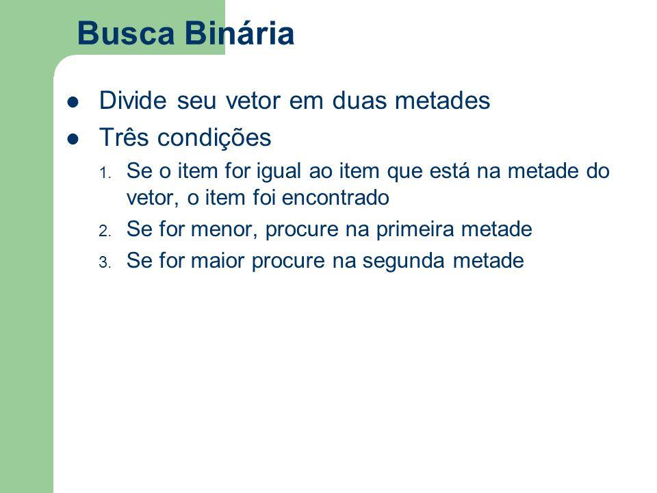Busca Binária Divide seu vetor em duas metades Três condições 1. Se o item for igual ao item que está na metade do vetor, o item foi encontrado 2. Se