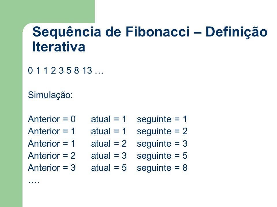 Sequência de Fibonacci – Definição Iterativa 0 1 1 2 3 5 8 13 … Simulação: Anterior = 0 atual = 1 seguinte = 1 Anterior = 1 atual = 1 seguinte = 2 Ant