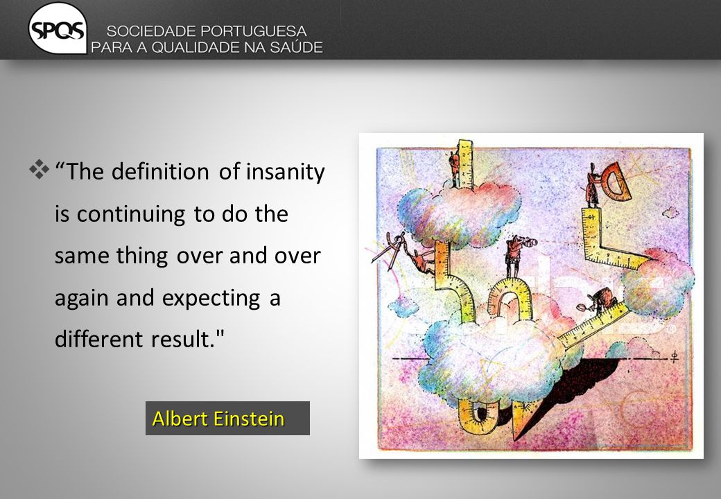  The definition of insanity is continuing to do the same thing over and over again and expecting a different result. Albert Einstein