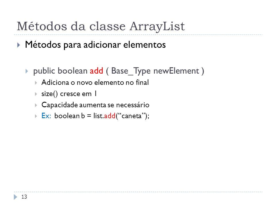 Métodos da classe ArrayList  Métodos para adicionar elementos  public boolean add ( Base_Type newElement )  Adiciona o novo elemento no final  siz