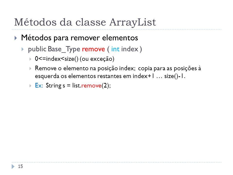Métodos da classe ArrayList  Métodos para remover elementos  public Base_Type remove ( int index )  0<=index<size() (ou exceção)  Remove o element