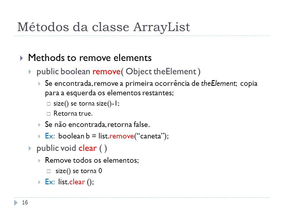 Métodos da classe ArrayList  Methods to remove elements  public boolean remove( Object theElement )  Se encontrada, remove a primeira ocorrência de