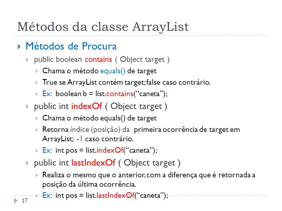 Métodos da classe ArrayList  Métodos de Procura  public boolean contains ( Object target )  Chama o método equals() de target  True se ArrayList c