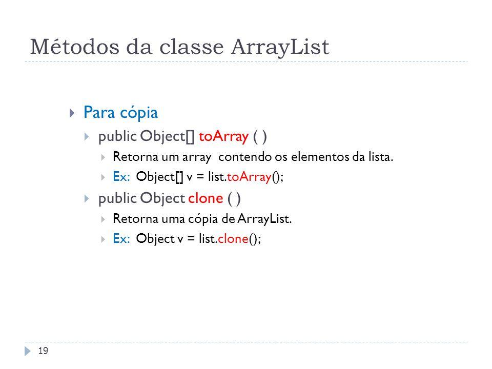Métodos da classe ArrayList  Para cópia  public Object[] toArray ( )  Retorna um array contendo os elementos da lista.  Ex: Object[] v = list.toAr