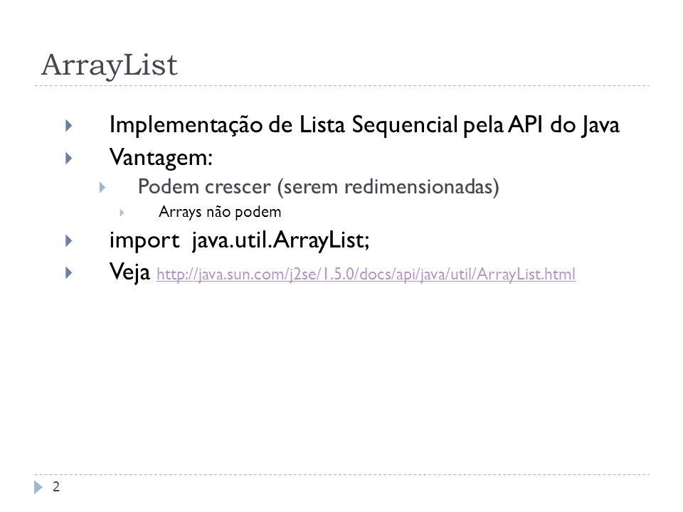 ArrayList  Implementação de Lista Sequencial pela API do Java  Vantagem:  Podem crescer (serem redimensionadas)  Arrays não podem  import java.ut