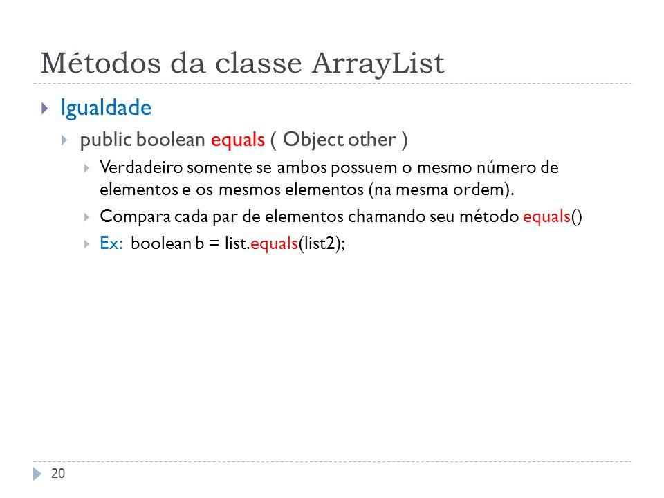 Métodos da classe ArrayList  Igualdade  public boolean equals ( Object other )  Verdadeiro somente se ambos possuem o mesmo número de elementos e o