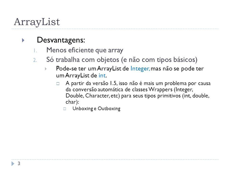 ArrayList  Desvantagens: 1. Menos eficiente que array 2. Só trabalha com objetos (e não com tipos básicos)  Pode-se ter um ArrayList de Integer, mas