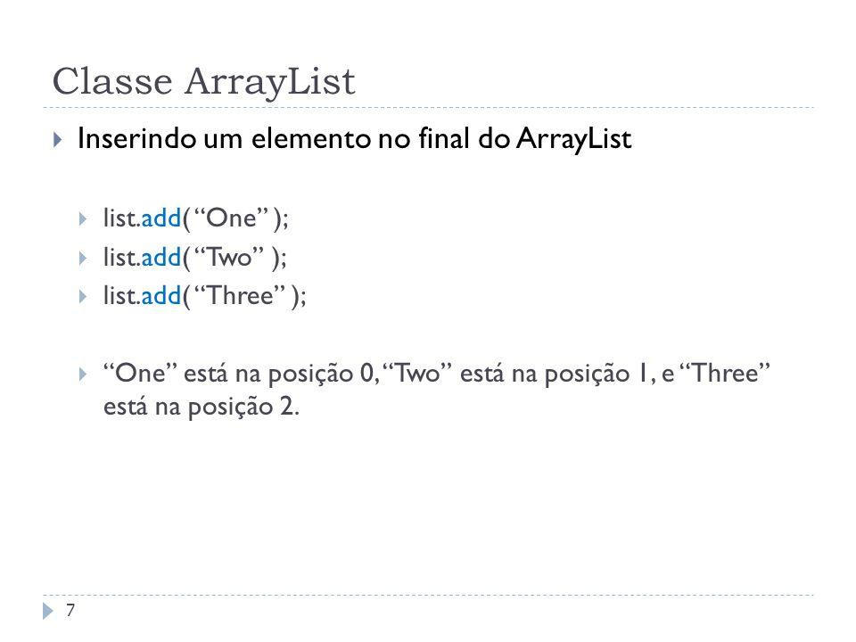 ArrayList class  Inserindo um elemento em uma determinada posição  i deve ser uma posição usada ou a primeira posição livre  list.add( One );  list.add( Two );  list.add( Three );  list.add( 1, Fred );  One está na posição 0, Fred está na posição 1, Two está na posição 2, e Three está na posição 3.
