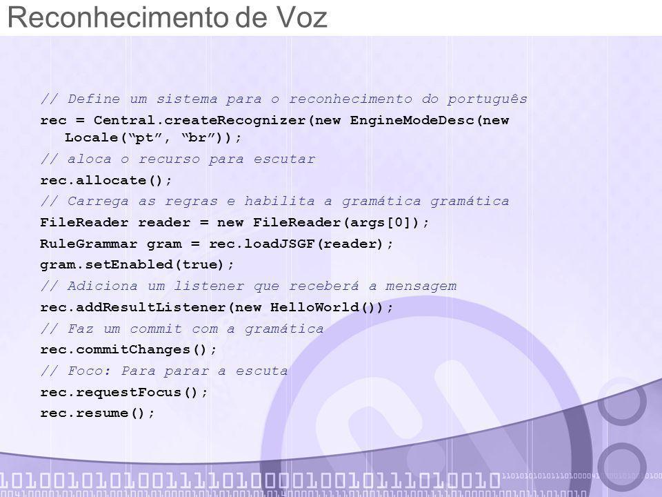Reconhecimento de Voz // Define um sistema para o reconhecimento do português rec = Central.createRecognizer(new EngineModeDesc(new Locale( pt , br )); // aloca o recurso para escutar rec.allocate(); // Carrega as regras e habilita a gramática gramática FileReader reader = new FileReader(args[0]); RuleGrammar gram = rec.loadJSGF(reader); gram.setEnabled(true); // Adiciona um listener que receberá a mensagem rec.addResultListener(new HelloWorld()); // Faz um commit com a gramática rec.commitChanges(); // Foco: Para parar a escuta rec.requestFocus(); rec.resume();